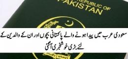 سعودی عرب میں پیدا ہونے والے پاکستانی بچوں اور ان کے والدین کے لئے بڑی خوشخبری آگئی